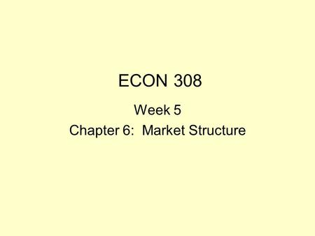 ECON 308 Week 5 Chapter 6: Market Structure Market structure: Objectives Students should be able to Differentiate among the four archetypal market structures.