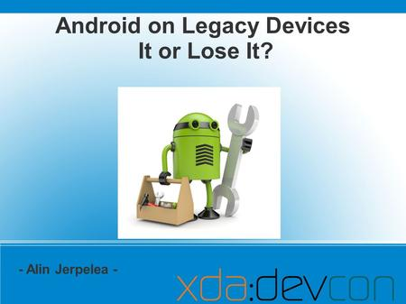 Android on Legacy Devices It or Lose It? - Alin Jerpelea -