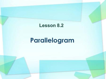 Lesson 8.2. Definition: A 4-sided shape with parallel opposite sides.