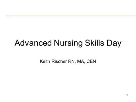 1 Advanced Nursing Skills Day Keith Rischer RN, MA, CEN.
