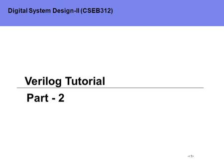- Verilog Tutorial Part - 2 Digital System Design-II (CSEB312)