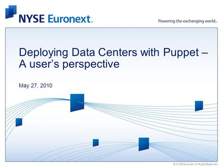 © NYSE Euronext. All Rights Reserved. Deploying Data Centers with Puppet – A users perspective May 27, 2010.