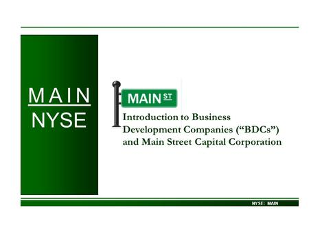 NASDAQ – GS: MAIN Introduction to Business Development Companies (BDCs) and Main Street Capital Corporation NYSE: MAIN M A I N NYSE.
