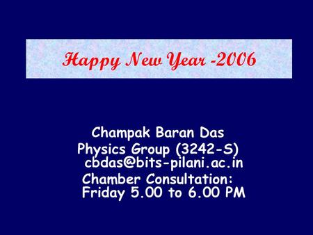 Happy New Year -2006 Champak Baran Das Physics Group (3242-S) Chamber Consultation: Friday 5.00 to 6.00 PM.