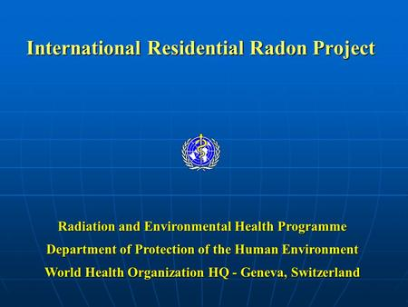 International Residential Radon Project Radiation and Environmental Health Programme Department of Protection of the Human Environment World Health Organization.