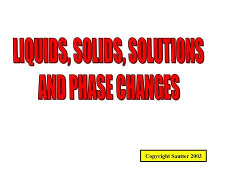 Copyright Sautter 2003. SOLIDS, LIQUIDS AND PHASE CHANGES What is the difference between a solid, a liquid and a gas? ENERGY STATE ! Solids are the lowest.