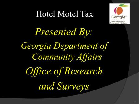 Hotel Motel Tax Presented By: Georgia Department of Community Affairs Office of Research and Surveys 1.