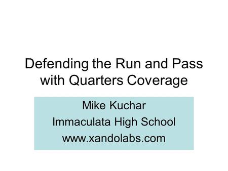 Defending the Run and Pass with Quarters Coverage Mike Kuchar Immaculata High School www.xandolabs.com.