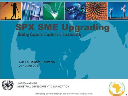 UNITED NATIONS INDUSTRIAL DEVELOPMENT ORGANIZATION Reducing poverty through sustainable industrial growth 1 SPX SME Upgrading Building Capacity, Capability.