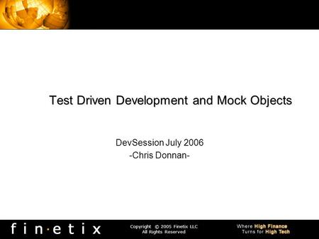 Copyright © 2005 Finetix LLC All Rights Reserved Test Driven Development and Mock Objects DevSession July 2006 -Chris Donnan-