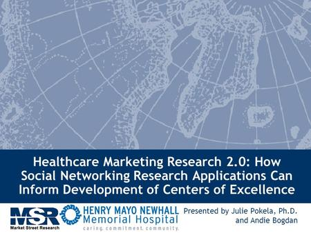 Healthcare Marketing Research 2.0: How Social Networking Research Applications Can Inform Development of Centers of Excellence Presented by Julie Pokela,