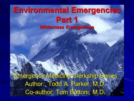 Environmental Emergencies Part 1 Wilderness Emergencies Emergency Medicine Clerkship Series Author: Todd A. Parker, M.D. Co-author: Tom Bottoni, M.D.