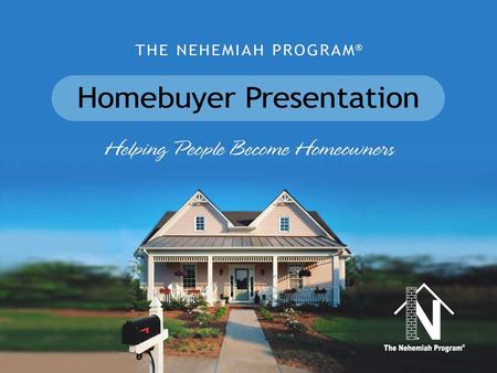 PRESENTATION OUTLINE Nehemiah Corporation of America The Nehemiah Program –Overview & Highlights –Homebuyer Requirements –Property Types –How It Works.