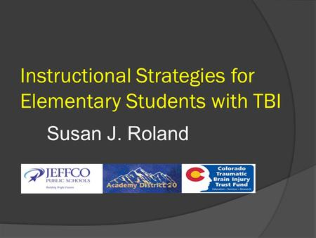 Instructional Strategies for Elementary Students with TBI Susan J. Roland.