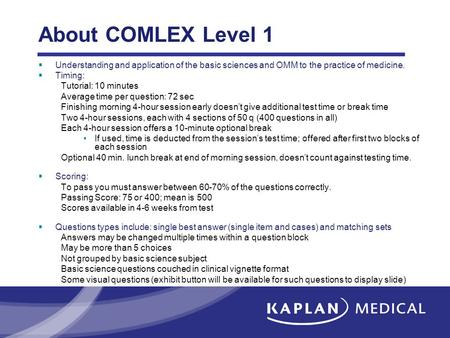 About COMLEX Level 1 Understanding and application of the basic sciences and OMM to the practice of medicine. Timing: Tutorial: 10 minutes Average time.