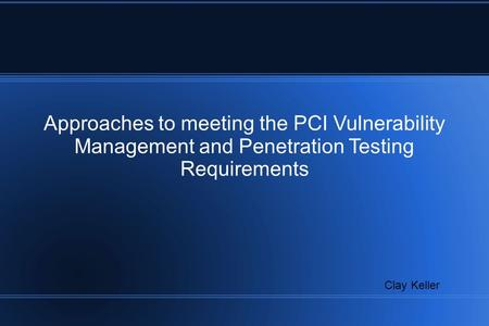 Approaches to meeting the PCI Vulnerability Management and Penetration Testing Requirements Clay Keller.