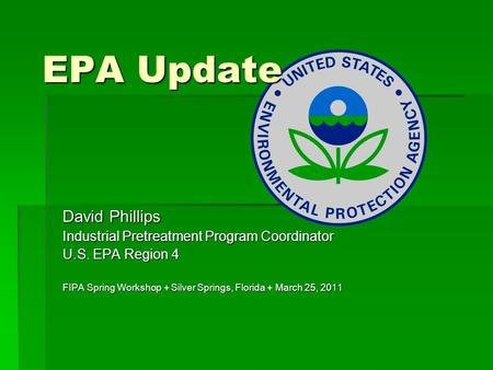 EPA Update David Phillips Industrial Pretreatment Program Coordinator U.S. EPA Region 4 FIPA Spring Workshop + Silver Springs, Florida + March 25, 2011.