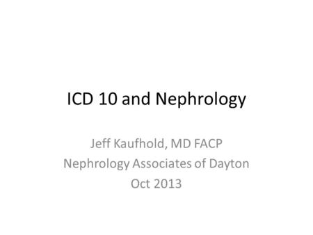 ICD 10 and Nephrology Jeff Kaufhold, MD FACP Nephrology Associates of Dayton Oct 2013.