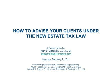 HOW TO ADVISE YOUR CLIENTS UNDER THE NEW ESTATE TAX LAW A Presentation by: Alan S. Gassman, J.D., LL.M. Monday, February 7, 2011.