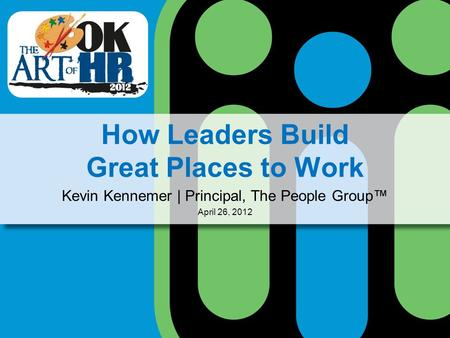 How Leaders Build Great Places to Work Kevin Kennemer | Principal, The People Group April 26, 2012.