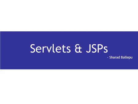 Servlets & JSPs - Sharad Ballepu. Agenda Introduction Servlet Architecture Servlet lifecycle Request and Response Being a Web Container Session management.