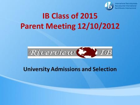 IB Class of 2015 Parent Meeting 12/10/2012 University Admissions and Selection.