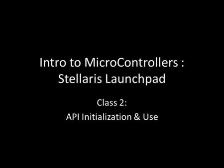 Intro to MicroControllers : Stellaris Launchpad Class 2: API Initialization & Use.
