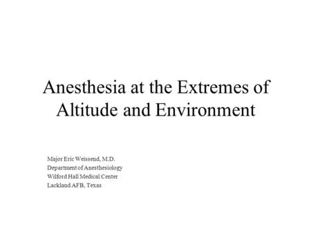 Anesthesia at the Extremes of Altitude and Environment Major Eric Weissend, M.D. Department of Anesthesiology Wilford Hall Medical Center Lackland AFB,