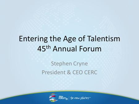 Entering the Age of Talentism 45 th Annual Forum Stephen Cryne President & CEO CERC.