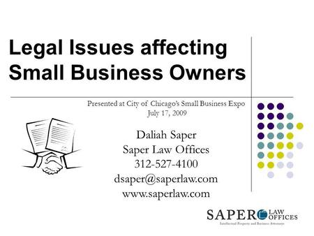 Legal Issues affecting Small Business Owners Presented at City of Chicagos Small Business Expo July 17, 2009 Daliah Saper Saper Law Offices 312-527-4100.
