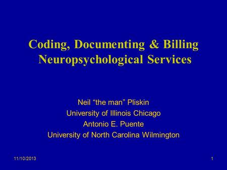11/10/2013 Coding, Documenting & Billing Neuropsychological Services Neil the man Pliskin University of Illinois Chicago Antonio E. Puente University of.