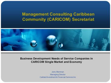 Management Consulting Caribbean Community (CARICOM) Secretariat Jerry Blenman Managing Director Calidad Investment & Financial Services Inc Business Development.
