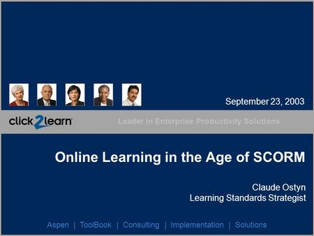 Leader in Enterprise Productivity Solutions Aspen | ToolBook | Consulting | Implementation | Solutions Online Learning in the Age of SCORM Claude Ostyn.