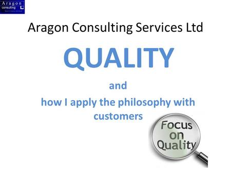 Aragon Consulting Services Ltd QUALITY and how I apply the philosophy with customers.