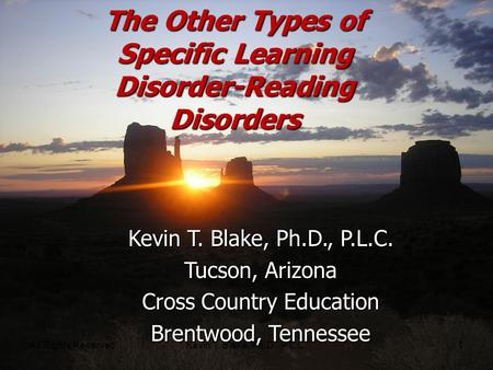 All Rights ReservedKevin T. Blake, Ph.D., P.L.C.1 The Other Types of Specific Learning Disorder-Reading Disorders Kevin T. Blake, Ph.D., P.L.C. Tucson,