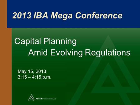 2013 IBA Mega Conference Capital Planning Amid Evolving Regulations May 15, 2013 3:15 – 4:15 p.m.
