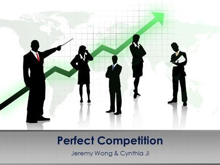 Perfect Competition Jeremy Wong & Cynthia Ji. A market where no participants are large enough to set the price of a product Many conditions exist for.