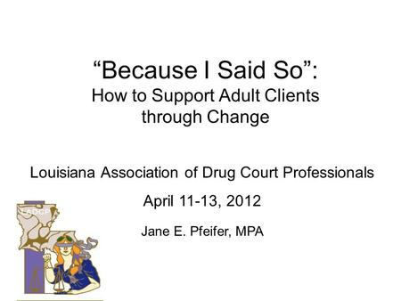 Because I Said So: How to Support Adult Clients through Change Louisiana Association of Drug Court Professionals April 11-13, 2012 Jane E. Pfeifer, MPA.
