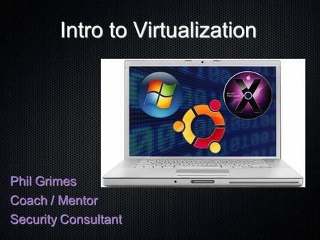 Intro to Virtualization Phil Grimes Coach / Mentor Security Consultant.