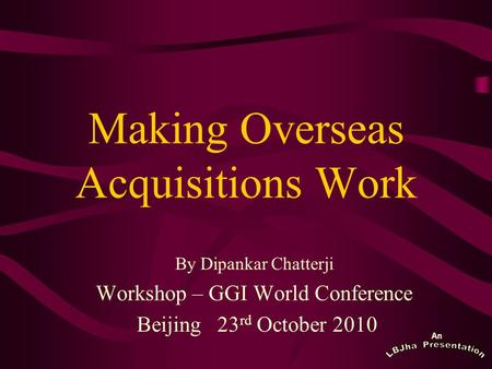 An Making Overseas Acquisitions Work By Dipankar Chatterji Workshop – GGI World Conference Beijing 23 rd October 2010.