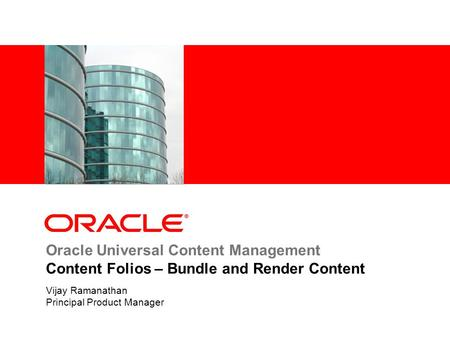Oracle Universal Content Management Content Folios – Bundle and Render Content Vijay Ramanathan Principal Product Manager.
