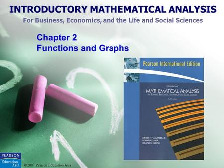 INTRODUCTORY MATHEMATICAL ANALYSIS For Business, Economics, and the Life and Social Sciences 2007 Pearson Education Asia Chapter 2 Functions and Graphs.