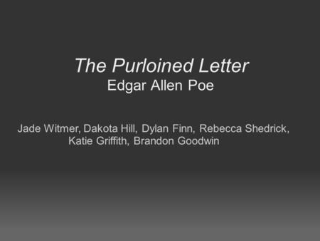 The Purloined Letter Edgar Allen Poe Jade Witmer, Dakota Hill, Dylan Finn, Rebecca Shedrick, Katie Griffith, Brandon Goodwin.