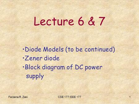 Farzana R. ZakiCSE 177/ EEE 1771 Lecture 6 & 7 Diode Models (to be continued) Zener diode Block diagram of DC power supply.