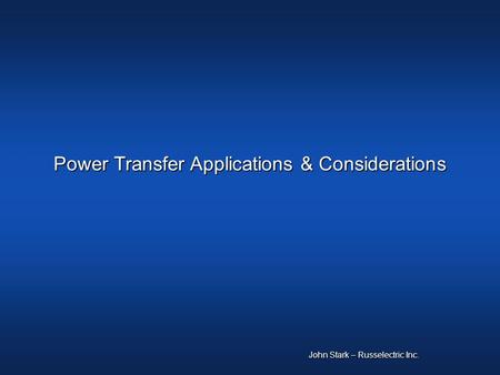 Power Transfer Applications & Considerations John Stark – Russelectric Inc.