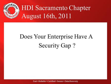 Fast Reliable Certified Secure Data Recovery Does Your Enterprise Have A Security Gap ? HDI Sacramento Chapter August 16th, 2011.