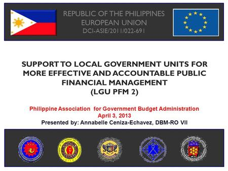 REPUBLIC OF THE PHILIPPINES EUROPEAN UNION DCI-ASIE/2011/022-691 Philippine Association for Government Budget Administration April 3, 2013 Presented by:
