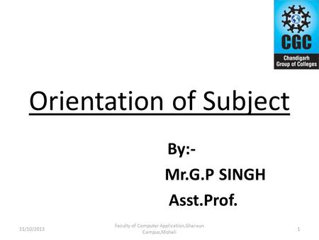 Orientation of Subject By:- Mr.G.P SINGH Asst.Prof. Faculty of Computer Application,Gharaun Campus,Mohali 111/10/2013.