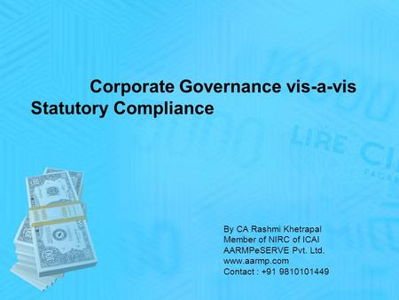 By CA Rashmi Khetrapal Member of NIRC of ICAI AARMPeSERVE Pvt. Ltd. www.aarmp.com Contact : +91 9810101449 Corporate Governance vis-a-vis Statutory Compliance.