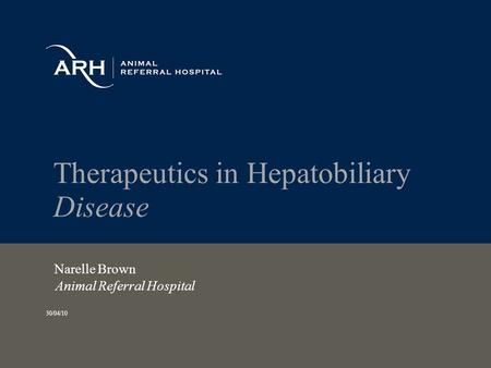 Therapeutics in Hepatobiliary Disease Narelle Brown Animal Referral Hospital 30/04/10.